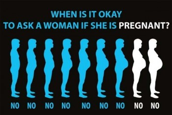 When is it ok to ask a woman if she is pregnant?